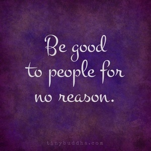 Be good to people for no reason.